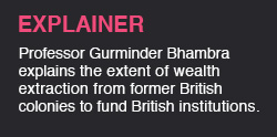 Professor Gurminder Bhambra explains the extent of wealth extraction from former British colonies to fund British institutions and the idea that an economically just world is about human value and fair distribution