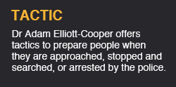 Dr Adam Elliott-Cooper offers tactics to prepare people when they are approached, stopped and searched, or arrested by the police.