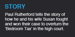Paul Rutherford tells the story of how he and his wife Susan fought to overturn a policy that would have seen housing benefit reduced if you had a spare room, dubbed the 'Bedroom Tax'